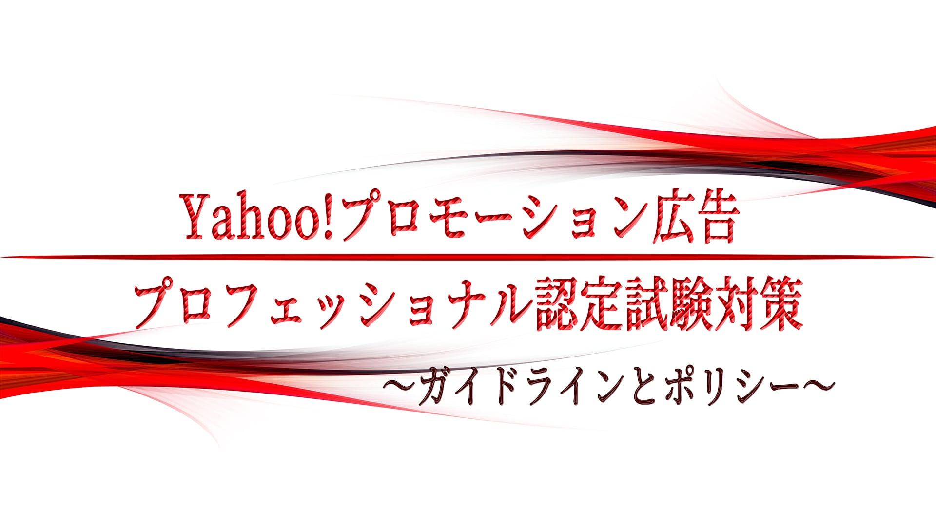 Yahoo!プロモーション広告 プロフェッショナル認定試験対策 〜ガイドラインとポリシー〜